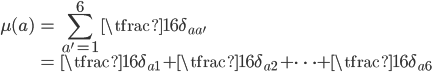 { \displaystyle\begin{align*}   \mu(a)     &= \sum_{a'=1}^6\tfrac{1}{6}\delta_{aa'} \\     &= \tfrac{1}{6}\delta_{a1} + \tfrac{1}{6}\delta_{a2} + \cdots + \tfrac{1}{6}\delta_{a6} \end{align*}}