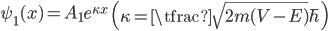 { \displaystyle\begin{align*}   \psi_1(x) = A_1 e^{\kappa x} \qquad \left(\kappa = \tfrac{\sqrt{2m(V-E)}}{\hbar}\right) \end{align*}}