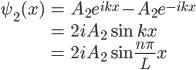 { \displaystyle\begin{align*}   \psi_2(x)     &= A_2 e^{ikx} - A_2e^{-ikx} \\     &= 2iA_2 \sin kx \\     &= 2iA_2 \sin \frac{n\pi}{L}x \end{align*}}