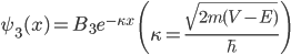 { \displaystyle\begin{align*}   \psi_3(x) = B_3e^{-\kappa x} \qquad \left(\kappa = \frac{\sqrt{2m(V-E)}}{\hbar}\right) \end{align*}}