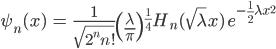{ \displaystyle\begin{align*}   \psi_n(x)     &= \frac{1}{\sqrt{2^n n!}}\left(\frac{\lambda}{\pi}\right)^{\frac{1}{4}}     H_n(\sqrt{\lambda}x)\; e^{-\frac{1}{2}\lambda x^2} \end{align*}}