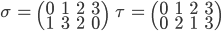 { \displaystyle\begin{align*}   \sigma &= \begin{pmatrix} 0 & 1 & 2 & 3 \\ 1 & 3 & 2 & 0 \end{pmatrix} &   \tau &= \begin{pmatrix} 0 & 1 & 2 & 3 \\ 0 & 2 & 1 & 3 \end{pmatrix} \end{align*}}