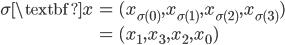 { \displaystyle\begin{align*}   \sigma \textbf{x} &= (x_{\sigma(0)}, x_{\sigma(1)}, x_{\sigma(2)}, x_{\sigma(3)}) \\     &= (x_1, x_3, x_2, x_0) \end{align*}}
