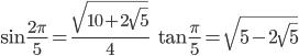 { \displaystyle\begin{align*}   \sin \frac{2\pi}{5} = \frac{\sqrt{10 + 2\sqrt{5}}}{4} \qquad   \tan \frac{\pi}{5} = \sqrt{5 - 2\sqrt{5}} \end{align*}}