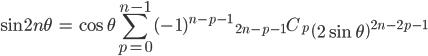 { \displaystyle\begin{align*}   \sin 2n\theta     &= \cos\theta \sum_{p=0}^{n-1} (-1)^{n-p-1}\;{}_{2n-p-1}C_p \;\left(2\sin\theta\right)^{2n-2p-1} \end{align*}}