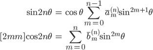 { \displaystyle\begin{align*}   \sin 2n\theta &= \cos\theta \sum_{m=0}^{n-1} \bar{a}_m^{(n)} \sin^{2m+1}\theta \\[2mm]   \cos 2n\theta &= \sum_{m=0}^n \bar{b}_m^{(n)} \sin^{2m}\theta \end{align*}}