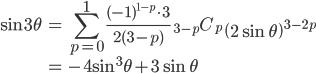 { \displaystyle\begin{align*}   \sin 3\theta     &= \sum_{p=0}^1 \frac{(-1)^{1-p}\cdot 3}{2(3-p)}\;{}_{3-p}C_p \;\left(2\sin\theta\right)^{3-2p} \\     &= -4\sin^3\theta + 3\sin\theta \end{align*}}