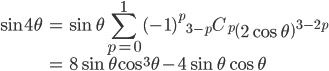 { \displaystyle\begin{align*}   \sin 4\theta     &= \sin\theta \sum_{p=0}^1 (-1)^p {}_{3-p}C_p \left(2\cos\theta\right)^{3-2p} \\     &= 8\sin\theta\cos^3\theta - 4\sin\theta\cos\theta \end{align*}}