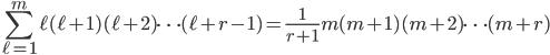 { \displaystyle\begin{align*}   \sum_{\ell=1}^m \ell(\ell+1)(\ell+2)\cdots(\ell+r-1) = \frac{1}{r+1}m(m+1)(m+2)\cdots(m+r) \end{align*}}