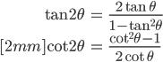 { \displaystyle\begin{align*}   \tan 2\theta &= \frac{2\tan\theta}{1-\tan^2\theta} \\[2mm]   \cot 2\theta &= \frac{\cot^2\theta - 1}{2\cot\theta} \end{align*}}