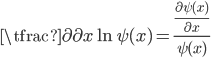 { \displaystyle\begin{align*}   \tfrac{\partial}{\partial x} \ln \psi(x) = \frac{\frac{\partial \psi(x)}{\partial x}}{\psi(x)} \end{align*}}