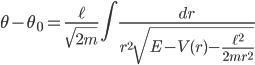 { \displaystyle\begin{align*}   \theta - \theta_0 = \frac{\ell}{\sqrt{2m}}\int \frac{dr}{r^2\sqrt{E - V(r) - \frac{\ell^2}{2mr^2}}} \end{align*}}