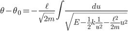 { \displaystyle\begin{align*}   \theta - \theta_0 = - \frac{\ell}{\sqrt{2m}}\int \frac{du}{\sqrt{E - \frac{1}{2}k\frac{1}{u^2} - \frac{\ell^2}{2m}u^2}} \end{align*}}