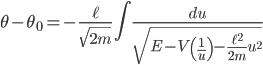 { \displaystyle\begin{align*}   \theta - \theta_0 = - \frac{\ell}{\sqrt{2m}}\int \frac{du}{\sqrt{E - V\left(\frac{1}{u}\right) - \frac{\ell^2}{2m}u^2}} \end{align*}}