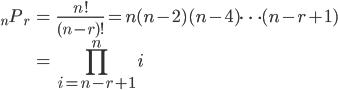 { \displaystyle\begin{align*}   {}_n P_r     &= \frac{n!}{(n-r)!} = n(n-2)(n-4)\cdots(n-r+1) \\     &= \prod_{i=n-r+1}^n i \end{align*}}