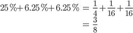 { \displaystyle\begin{align*}   25\% + 6.25\% + 6.25\%     &= \frac{1}{4} + \frac{1}{16} + \frac{1}{16} \\     &= \frac{3}{8} \end{align*}}