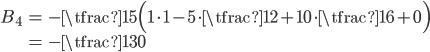 { \displaystyle\begin{align*}   B_4     &= -\tfrac{1}{5}\Big(1\cdot 1 - 5\cdot\tfrac{1}{2} + 10\cdot\tfrac{1}{6} + 0\Big) \\     &= - \tfrac{1}{30} \end{align*}}