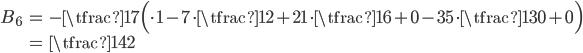 { \displaystyle\begin{align*}   B_6     &= -\tfrac{1}{7}\Big(\cdot 1 - 7\cdot\tfrac{1}{2} + 21\cdot\tfrac{1}{6} + 0 - 35\cdot\tfrac{1}{30} + 0\Big) \\     &= \tfrac{1}{42} \end{align*}}
