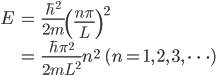 { \displaystyle\begin{align*}   E &= \frac{\hbar^2}{2m}\left(\frac{n\pi}{L}\right)^2 \\      &= \frac{\hbar\pi^2}{2mL^2}n^2 \qquad(n = 1,\,2,\,3,\,\cdots) \end{align*}}