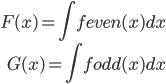 { \displaystyle\begin{align*}   F(x) = \int f_\textrm{even}(x)dx \\   G(x) = \int f_\textrm{odd}(x)dx \end{align*}}