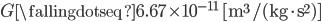 { \displaystyle\begin{align*}   G \fallingdotseq 6.67 \times 10^{-11} \quad [\textrm{m}^3 / (\textrm{kg} \cdot \textrm{s}^2)] \end{align*}}
