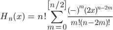 { \displaystyle\begin{align*}   H_n(x) &= n! \sum_{m=0}^{\left[n/2\right]} \frac{(-)^m(2x)^{n-2m}}{m!(n-2m)!} \end{align*}}