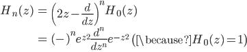 { \displaystyle\begin{align*}   H_n(z)     &= \left(2z - \frac{d}{dz}\right)^nH_0(z) \\     &= (-)^n e^{z^2}\frac{d^n}{dz^n}e^{-z^2} \qquad\left(\because H_0(z) = 1\right) \\ \end{align*}}