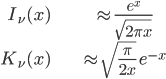 { \displaystyle\begin{align*}   I_\nu(x)     &\approx \frac{e^x}{\sqrt{2\pi x}} \\   K_\nu(x)     &\approx \sqrt{\frac{\pi}{2x}}\;e^{-x} \end{align*}}