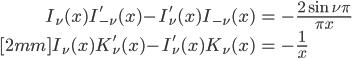 { \displaystyle\begin{align*}   I_\nu(x)I_{-\nu}'(x) - I_\nu'(x)I_{-\nu}(x) &= -\frac{2\sin\nu\pi}{\pi x} \\[2mm]   I_\nu(x)K_\nu'(x) - I_\nu'(x)K_\nu(x) &= -\frac{1}{x} \end{align*}}