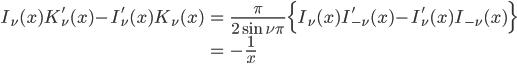{ \displaystyle\begin{align*}   I_\nu(x)K_\nu'(x) - I_\nu'(x)K_\nu(x)     &= \frac{\pi}{2\sin\nu\pi}\Big\{I_\nu(x)I_{-\nu}'(x) - I_\nu'(x)I_{-\nu}(x)\Big\} \\     &= -\frac{1}{x} \end{align*}}