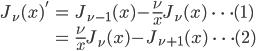 { \displaystyle\begin{align*}   J_\nu(x)'     &= J_{\nu-1}(x) - \frac{\nu}{x}J_\nu(x) \qquad\cdots(1) \\     &= \frac{\nu}{x} J_\nu(x) - J_{\nu+1}(x) \qquad\cdots(2) \end{align*}}