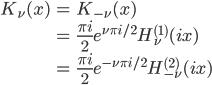 { \displaystyle\begin{align*}   K_\nu(x)     &= K_{-\nu}(x) \\     &= \frac{\pi i}{2}e^{\nu\pi i/2} H_\nu^{(1)}(ix) \\     &= \frac{\pi i}{2}e^{-\nu\pi i/2} H_{-\nu}^{(2)}(ix) \end{align*}}