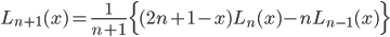 { \displaystyle\begin{align*}   L_{n+1}(x) = \frac{1}{n+1}\Big\{(2n+1-x)L_n(x) - nL_{n-1}(x)\Big\} \end{align*}}