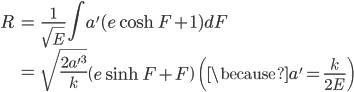 { \displaystyle\begin{align*}   R &= \frac{1}{\sqrt{E}} \int a'(e\cosh F + 1)dF \\      &= \sqrt{\frac{2a'^3}{k}} \left(e\sinh F + F\right) \qquad \left(\because a' = \frac{k}{2E}\right) \end{align*}}
