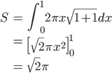 { \displaystyle\begin{align*}   S &= \int_0^1 2\pi x \sqrt{1+1} dx \\      &= \left[\sqrt{2} \pi x^2\right]_0^1 \\      &= \sqrt{2} \pi \end{align*}}