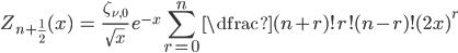 { \displaystyle\begin{align*}   Z_{n+\frac{1}{2}}(x)     &= \frac{\zeta_{\nu,0}}{\sqrt{x}}\;e^{-x} \sum_{r=0}^n \dfrac{(n+r)!}{r!(n-r)!(2x)^r} \end{align*}}