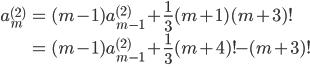 { \displaystyle\begin{align*}   a_m^{(2)}     &= (m-1)a_{m-1}^{(2)} + \frac{1}{3}(m+1)(m+3)! \\     &= (m-1)a_{m-1}^{(2)} + \frac{1}{3}(m+4)! - (m+3)! \\ \end{align*}}
