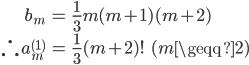 { \displaystyle\begin{align*}   b_m &= \frac{1}{3}m(m+1)(m+2) \\   \therefore \, a_m^{(1)} &= \frac{1}{3}(m+2)! \qquad (m \geqq 2) \end{align*}}