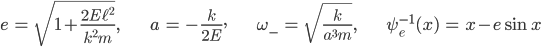 { \displaystyle\begin{align*}   e &= \sqrt{1+\frac{2E\ell^2}{k^2m}}, &   a &= -\frac{k}{2E}, &   \omega_- &= \sqrt{\frac{k}{a^3m}}, &   \psi_e^{-1}(x) &= x - e\sin x \end{align*}}