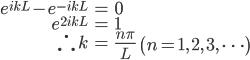 { \displaystyle\begin{align*}   e^{ikL} - e^{-ikL} &= 0 \\   e^{2ikL} &= 1 \\   \therefore \, k &= \frac{n\pi}{L}\qquad\left(n = 1,\,2,\,3,\,\cdots\right) \end{align*}}