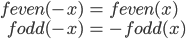 { \displaystyle\begin{align*}   f_\textrm{even}(-x) &= f_\textrm{even}(x) \\   f_\textrm{odd}(-x) &= -f_\textrm{odd}(x) \end{align*}}