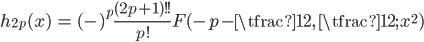 { \displaystyle\begin{align*}   h_{2p}(x) &= (-)^p \frac{(2p+1)!!}{p!} F(-p - \tfrac{1}{2},\,\tfrac{1}{2};\,x^2) \end{align*}}