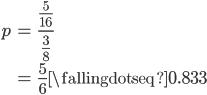 { \displaystyle\begin{align*}   p &= \frac{\frac{5}{16}}{\frac{3}{8}} \\      &= \frac{5}{6} \fallingdotseq 0.833 \end{align*}}