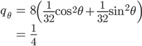 { \displaystyle\begin{align*}   q_\theta     &= 8\left(\frac{1}{32}\cos^2\theta + \frac{1}{32}\sin^2\theta\right) \\     &= \frac{1}{4}  \end{align*}}