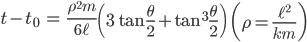 { \displaystyle\begin{align*}   t - t_0 &= \frac{\rho^2m}{6\ell}\left(3\tan\frac{\theta}{2} + \tan^3\frac{\theta}{2}\right) \qquad     \left(\rho = \frac{\ell^2}{km}\right) \end{align*}}