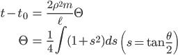 { \displaystyle\begin{align*}   t - t_0 &= \frac{2\rho^2m}{\ell}\Theta \\   \Theta &= \frac{1}{4}\int (1+s^2)ds \qquad     \left(s = \tan\frac{\theta}{2}\right) \end{align*}}