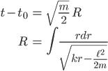 { \displaystyle\begin{align*}   t - t_0 &= \sqrt{\frac{m}{2}}\; R \\   R &= \int \frac{rdr}{\sqrt{kr - \frac{\ell^2}{2m}}} \end{align*}}