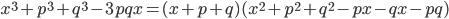 { \displaystyle\begin{align*}   x^3 + p^3 + q^3 -3pqx = (x + p + q)(x^2 + p^2 + q^2 - px - qx - pq) \end{align*}}