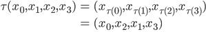 { \displaystyle\begin{align*}  \tau  (x_0, x_1, x_2, x_3)      &= (x_{\tau(0)}, x_{\tau(1)}, x_{\tau(2)}, x_{\tau(3)}) \\     &= (x_0, x_2, x_1, x_3) \\ \end{align*}}