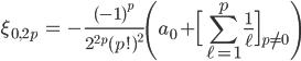 { \displaystyle\begin{align*}  \xi_{0,2p}     &= -\frac{(-1)^p}{2^{2p}(p!)^2}       \left(a_0 + \Big[\sum_{\ell=1}^p\frac{1}{\ell}\Big]_{p\ne 0}\right) \end{align*}}